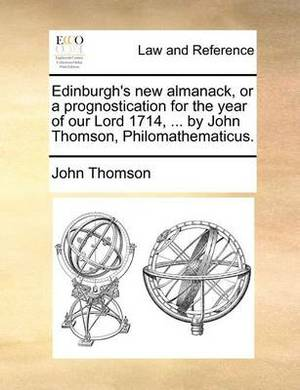 Edinburgh's New Almanack, or a Prognostication for the Year of Our Lord 1714, ... by John Thomson, Philomathematicus.