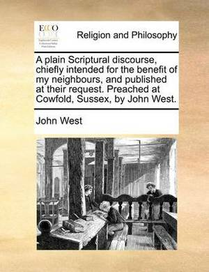 A Plain Scriptural Discourse, Chiefly Intended for the Benefit of My Neighbours, and Published at Their Request. Preached at Cowfold, Sussex, by John West.