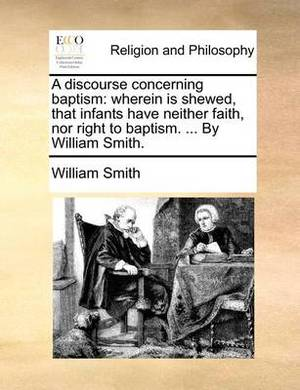 A Discourse Concerning Baptism: Wherein Is Shewed, That Infants Have Neither Faith, Nor Right to Baptism. ... by William Smith.