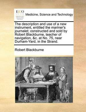 The Description and Use of a New Instrument, Entitled the Mariner's Journalet; Constructed and Sold by Robert Blackburne, Teacher of Navigation, &C. at No. 75, Near Durham-Yard, in the Strand.