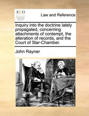 Inquiry Into the Doctrine Lately Propagated, Concerning Attainquiry Into the Doctrine Lately Propagated, Concerning Attachments of Contempt, the Alteration of Records, and the Courchments of Contempt, the Alteration of Records, and the Court of Star-Chamb