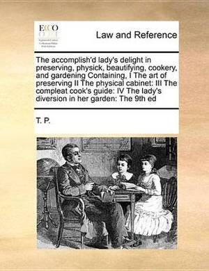 The Accomplish'd Lady's Delight in Preserving, Physick, Beautifying, Cookery, and Gardening Containing, I the Art of Preserving II the Physical Cabinet: III the Compleat Cook's Guide: IV the Lady's Diversion in Her Garden: The 9th Ed