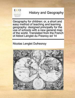 Geography for Children: Or, a Short and Easy Method of Teaching and Learning Geography: Designed Principally for the Use of Schools with a New General Map of the World, Translated from the French of Abbot Lenglet Du Fresnoy Ed 14