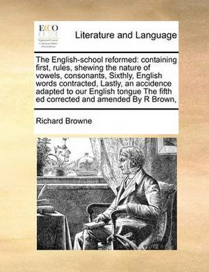 The English-School Reformed: Containing First, Rules, Shewing the Nature of Vowels, Consonants, Sixthly, English Words Contracted, Lastly, an Accidence Adapted to Our English Tongue the Fifth Ed Corrected and Amended by R Brown,