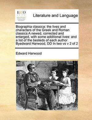 Biographia Classica: The Lives and Characters of the Greek and Roman Classics a Newed, Corrected and Enlarged, with Some Additional Lives: And a List of the Besteds of Each Author Byedward Harwood, DD in Two Vs V 2 of 2