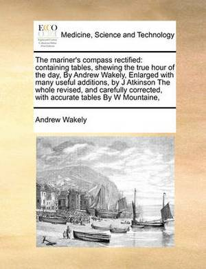 The Mariner's Compass Rectified: Containing Tables, Shewing the True Hour of the Day, by Andrew Wakely, Enlarged with Many Useful Additions, by J Atkinson the Whole Revised, and Carefully Corrected, with Accurate Tables by W Mountaine,