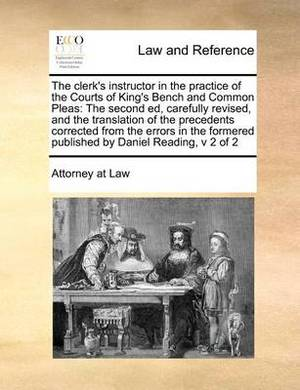 The Clerk's Instructor in the Practice of the Courts of King's Bench and Common Pleas: The Second Ed, Carefully Revised, and the Translation of the Precedents Corrected from the Errors in the Formered Published by Daniel Reading, V 2 of 2