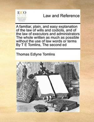 A Familiar, Plain, and Easy Explanation of the Law of Wills and Codicils, and of the Law of Executors and Administrators the Whole Written as Much as Possible Without the Use of Law Words or Terms by T E Tomlins, the Second Ed