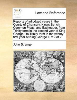Reports of Adjudged Cases in the Courts of Chancery, King's Bench, Common Pleas, and Exchequer, from Trinity Term in the Second Year of King George I to Trinity Term in the Twenty-First Year of King George II, V 2 of 2