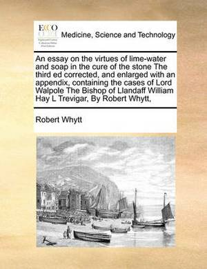 An Essay on the Virtues of Lime-Water and Soap in the Cure of the Stone the Third Ed Corrected, and Enlarged with an Appendix, Containing the Cases of Lord Walpole the Bishop of Llandaff William Hay L Trevigar, by Robert Whytt,