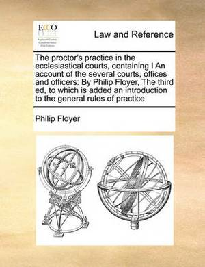 The Proctor's Practice in the Ecclesiastical Courts, Containing I an Account of the Several Courts, Offices and Officers: By Philip Floyer, the Third Ed, to Which Is Added an Introduction to the General Rules of Practice