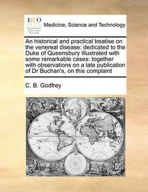 An Historical and Practical Treatise on the Venereal Disease: Dedicated to the Duke of Queensbury Illustrated with Some Remarkable Cases: Together with Observations on a Late Publication of Dr Buchan's, on This Complaint