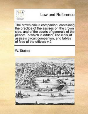 The Crown Circuit Companion: Containing the Practice of the Assises on the Crown Side, and of the Courts of Generals of the Peace: To Which Is Added, the Clerk of Assise's Circuit Companion, and Tables of Fees of the Officers V 2
