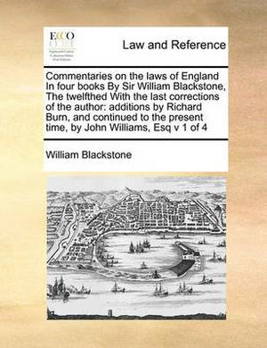 Commentaries on the Laws of England in Four Books by Sir William Blackstone, the Twelfthed with the Last Corrections of the Author: Additions by Richard Burn, and Continued to the Present Time, by John Williams, Esq V 1 of 4