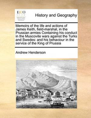Memoirs of the Life and Actions of James Keith, Field-Marshal, in the Prussian Armies Containing His Conduct in the Muscovite Wars Against the Turks and Swedes: And His Behaviour in the Service of the King of Prussia