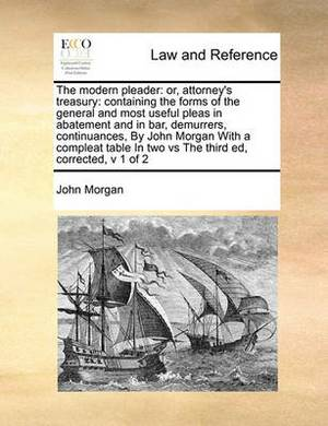 The Modern Pleader: Or, Attorney's Treasury: Containing the Forms of the General and Most Useful Pleas in Abatement and in Bar, Demurrers, Continuances, by John Morgan with a Compleat Table in Two Vs the Third Ed, Corrected, V 1 of 2