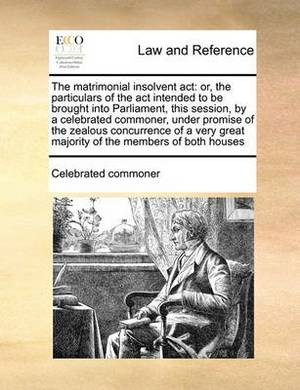 The Matrimonial Insolvent ACT: Or, the Particulars of the ACT Intended to Be Brought Into Parliament, This Session, by a Celebrated Commoner, Under Promise of the Zealous Concurrence of a Very Great Majority of the Members of Both Houses