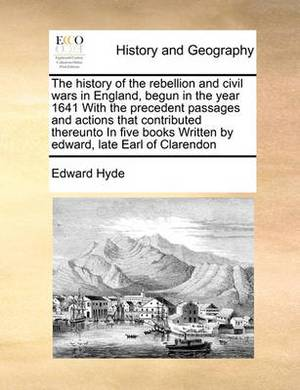The History of the Rebellion and Civil Wars in England, Begun in the Year 1641 with the Precedent Passages and Actions That Contributed Thereunto in Five Books Written by Edward, Late Earl of Clarendon