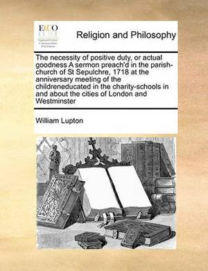 The Necessity of Positive Duty, or Actual Goodness a Sermon Preach'd in the Parish-Church of St Sepulchre, 1718 at the Anniversary Meeting of the Childreneducated in the Charity-Schools in and about the Cities of London and Westminster