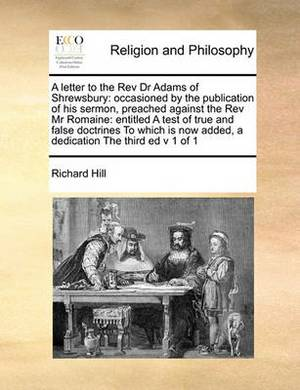 A Letter to the REV Dr Adams of Shrewsbury: Occasioned by the Publication of His Sermon, Preached Against the REV MR Romaine: Entitled a Test of True and False Doctrines to Which Is Now Added, a Dedication the Third Ed V 1 of 1