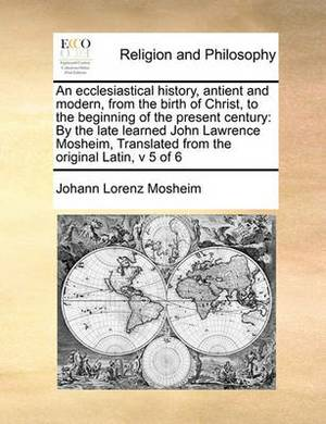 An Ecclesiastical History, Antient and Modern, from the Birth of Christ, to the Beginning of the Present Century: By the Late Learned John Lawrence Mosheim, Translated from the Original Latin, V 5 of 6