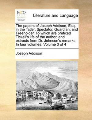 The Papers of Joseph Addison, Esq. in the Tatler, Spectator, Guardian, and Freeholder. to Which Are Prefixed Tickell's Life of the Author, and Extracts from Dr. Johnson's Remarks in Four Volumes. Volume 3 of 4