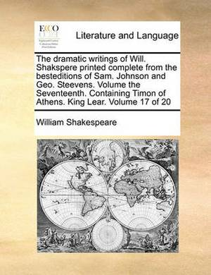 The Dramatic Writings of Will. Shakspere Printed Complete from the Besteditions of Sam. Johnson and Geo. Steevens. Volume the Seventeenth. Containing Timon of Athens. King Lear. Volume 17 of 20