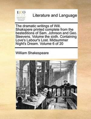 The Dramatic Writings of Will. Shakspere Printed Complete from the Besteditions of Sam. Johnson and Geo. Steevens. Volume the Sixth. Containing Love's Labour's Lost. Midsummer Night's Dream. Volume 6 of 20