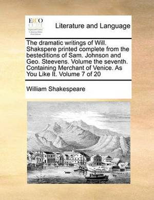 The Dramatic Writings of Will. Shakspere Printed Complete from the Besteditions of Sam. Johnson and Geo. Steevens. Volume the Seventh. Containing Merchant of Venice. as You Like It. Volume 7 of 20