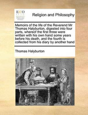 Memoirs of the Life of the Reverend MR Thomas Halyburton, Digested Into Four Parts, Whereof the First Three Were Written with His Own Hand Some Years Before His Death, and the Fourth Is Collected from His Diary by Another Hand