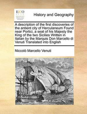 A Description of the First Discoveries of the Antient City of Herculaneum Found Near Portici, a Seat of His Majesty the King of the Two Sicilies Written in Italian by the Marquis Don Marcello Di Venuti Translated Into English