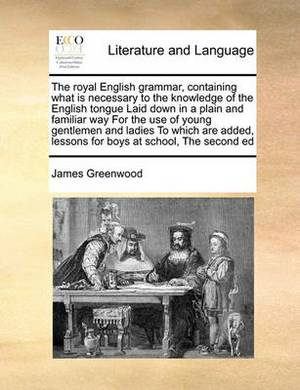 The Royal English Grammar, Containing What Is Necessary to the Knowledge of the English Tongue Laid Down in a Plain and Familiar Way for the Use of Yo