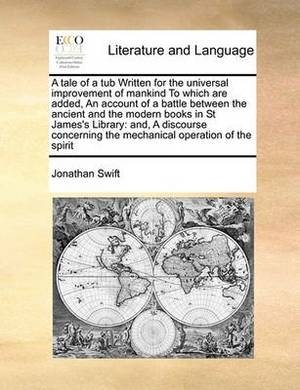 A Tale of a Tub Written for the Universal Improvement of Mankind to Which Are Added, an Account of a Battle Between the Ancient and the Modern Books in St James's Library: And, a Discourse Concerning the Mechanical Operation of the Spirit