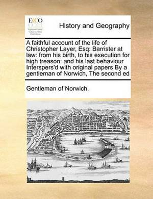A Faithful Account of the Life of Christopher Layer, Esq: Barrister at Law: From His Birth, to His Execution for High Treason: And His Last Behaviour Interspers'd with Original Papers by a Gentleman of Norwich, the Second Ed