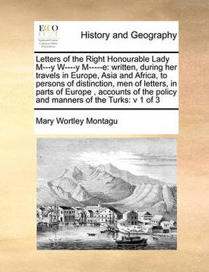 Letters of the Right Honourable Lady M---Y W----Y M-----E: Written, During Her Travels in Europe, Asia and Africa, to Persons of Distinction, Men of Letters, in Parts of Europe, Accounts of the Policy and Manners of the Turks: V 1 of 3