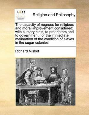 The Capacity of Negroes for Religious and Moral Improvement Considered: With Cursory Hints, to Proprietors and to Government, for the Immediate Melioration of the Condition of Slaves in the Sugar Colonies