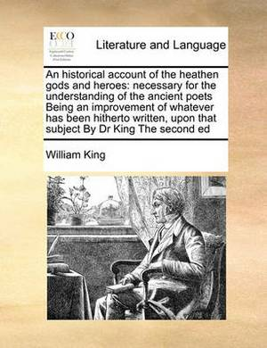 An Historical Account of the Heathen Gods and Heroes: Necessary for the Understanding of the Ancient Poets Being an Improvement of Whatever Has Been Hitherto Written, Upon That Subject by Dr King the Second Ed