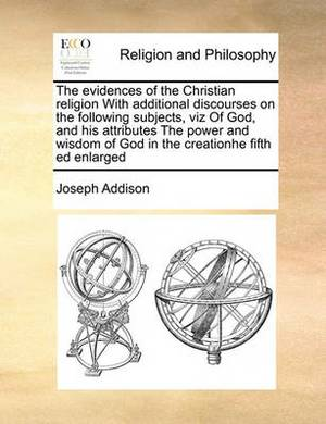 The Evidences of the Christian Religion with Additional Discourses on the Following Subjects, Viz of God, and His Attributes the Power and Wisdom of God in the Creationhe Fifth Ed Enlarged