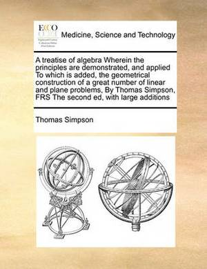 A Treatise of Algebra Wherein the Principles Are Demonstrated, and Applied to Which Is Added, the Geometrical Construction of a Great Number of Linear and Plane Problems, by Thomas Simpson, Frs the Second Ed, with Large Additions