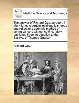 The Answer of Richard Guy, Surgeon, in Mark-Lane, to Certain Invidious Falshoods and Reflections Upon His Method of Curing Cancers Without Cutting, Lately Published in an Introduction to the Essays, of Thomas Gataker