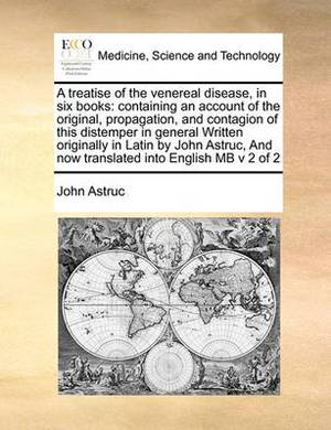 A Treatise of the Venereal Disease, in Six Books: Containing an Account of the Original, Propagation, and Contagion of This Distemper in General Written Originally in Latin by John Astruc, and Now Translated Into English MB V 2 of 2