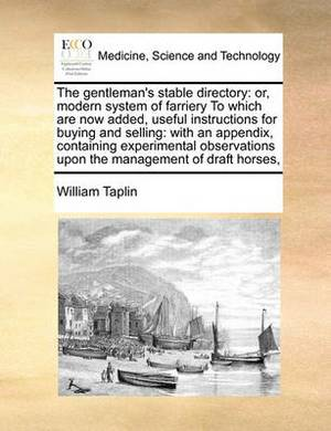 The Gentleman's Stable Directory: Or, Modern System of Farriery to Which Are Now Added, Useful Instructions for Buying and Selling: With an Appendix, Containing Experimental Observations Upon the Management of Draft Horses,