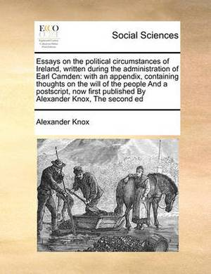 Essays on the Political Circumstances of Ireland, Written During the Administration of Earl Camden: With an Appendix, Containing Thoughts on the Will of the People and a PostScript, Now First Published by Alexander Knox, the Second Ed
