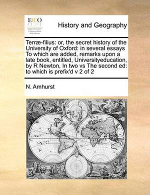 Terrae-Filius: Or, the Secret History of the University of Oxford: In Several Essays to Which Are Added, Remarks Upon a Late Book, Entitled, Universityeducation, by R Newton, in Two Vs the Second Ed: To Which Is Prefix'd V 2 of 2