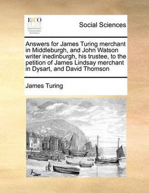 Answers for James Turing Merchant in Middleburgh, and John Watson Writer Inedinburgh, His Trustee, to the Petition of James Lindsay Merchant in Dysart, and David Thomson