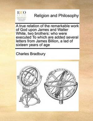 A True Relation of the Remarkable Work of God Upon James and Walter White, Two Brothers: Who Were Executed to Which Are Added Several Letters from James Billion, a Lad of Sixteen Years of Age