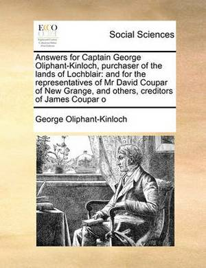 Answers for Captain George Oliphant-Kinloch, Purchaser of the Lands of Lochblair: And for the Representatives of MR David Coupar of New Grange, and Others, Creditors of James Coupar O