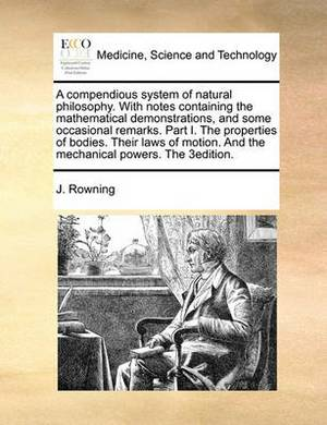 A Compendious System of Natural Philosophy. with Notes Containing the Mathematical Demonstrations, and Some Occasional Remarks. Part I. the Properties of Bodies. Their Laws of Motion. and the Mechanical Powers. the 3edition.