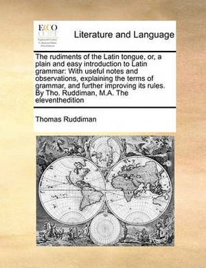 The Rudiments of the Latin Tongue, Or, a Plain and Easy Introduction to Latin Grammar: With Useful Notes and Observations, Explaining the Terms of Grammar, and Further Improving Its Rules. by Tho. Ruddiman, M.A. the Eleventhedition