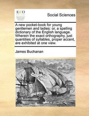 A New Pocket-Book for Young Gentlemen and Ladies: Or, a Spelling Dictionary of the English Language. Wherein the Exact Orthography, Just Quantities of Syllables, Proper Accent, Are Exhibited at One View